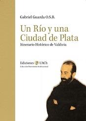 Un Río y una Ciudad de Plata. Itinerario Histórico de Valdivia